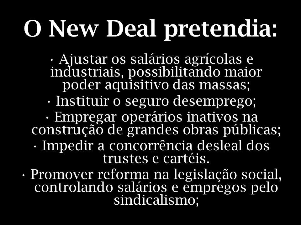 O New Deal pretendia: Ajustar os salários agrícolas e industriais, possibilitando maior poder aquisitivo das massas; Instituir o seguro desemprego; Em