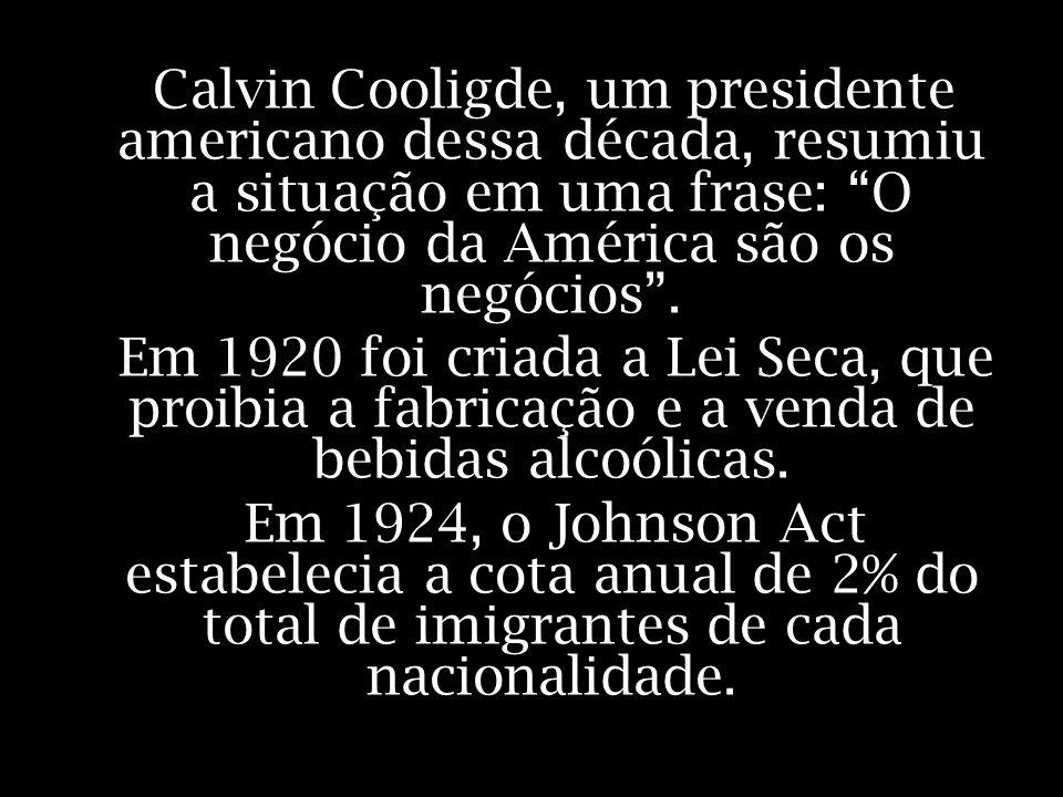 Calvin Cooligde, um presidente americano dessa década, resumiu a situação em uma frase: O negócio da América são os negócios. Em 1920 foi criada a Lei