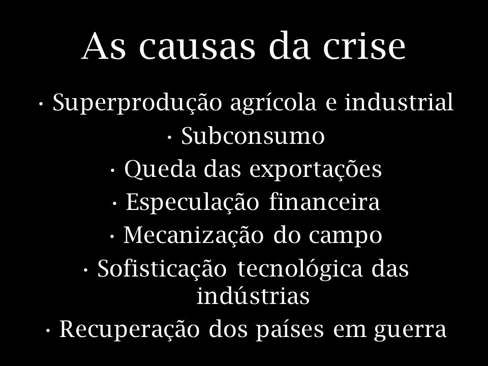 As causas da crise Superprodução agrícola e industrial Subconsumo Queda das exportações Especulação financeira Mecanização do campo Sofisticação tecno