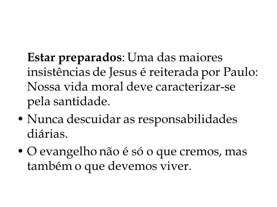 Estar preparados : Uma das maiores insistências de Jesus é reiterada por Paulo: Nossa vida moral deve caracterizar-se pela santidade. Nunca descuidar
