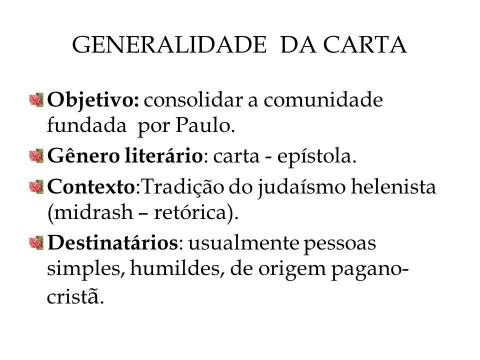 GENERALIDADE DA CARTA Objetivo: consolidar a comunidade fundada por Paulo. Gênero literário : carta - epístola. Contexto :Tradição do judaísmo helenis
