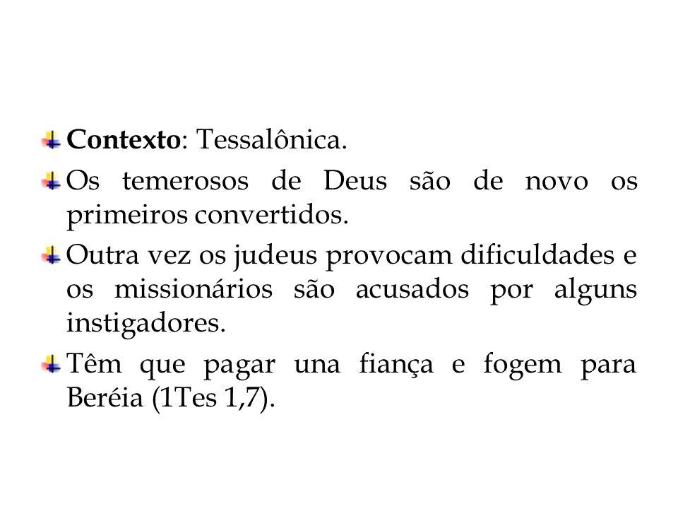 Contexto : Tessalônica. Os temerosos de Deus são de novo os primeiros convertidos. Outra vez os judeus provocam dificuldades e os missionários são acu