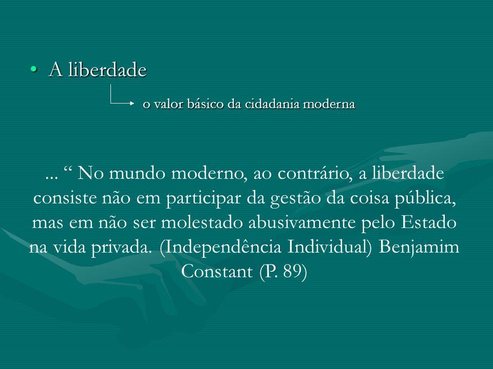 A liberdadeA liberdade o valor básico da cidadania moderna... No mundo moderno, ao contrário, a liberdade consiste não em participar da gestão da cois