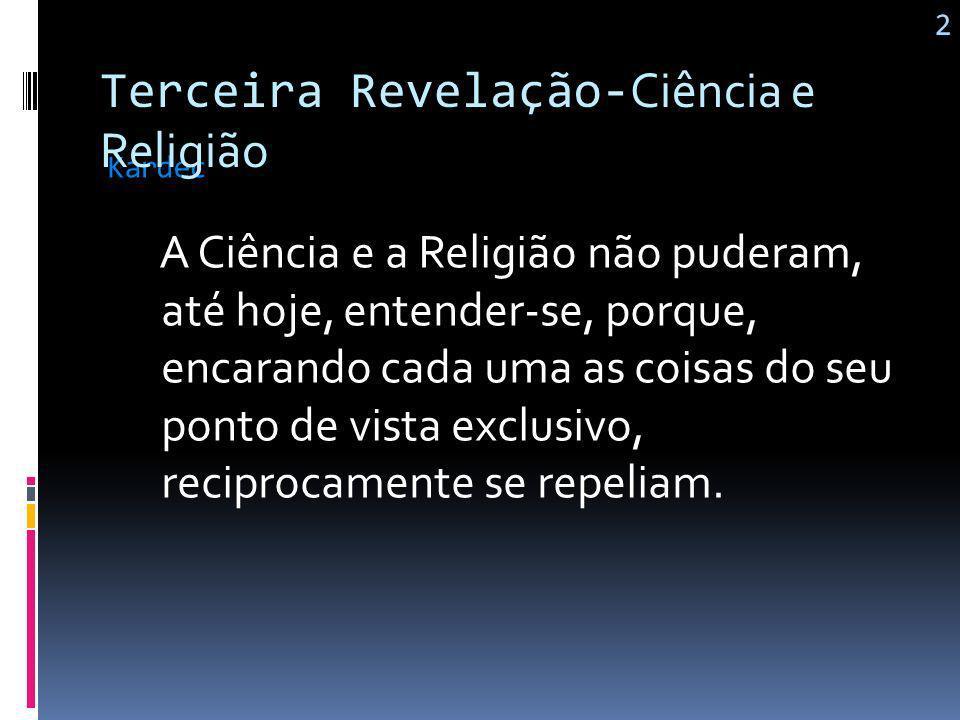 A Ciência e a Religião são as duas alavancas da inteligência humana: uma revela as leis do mundo material e a outra as do mundo moral. Kardec 1 Tercei