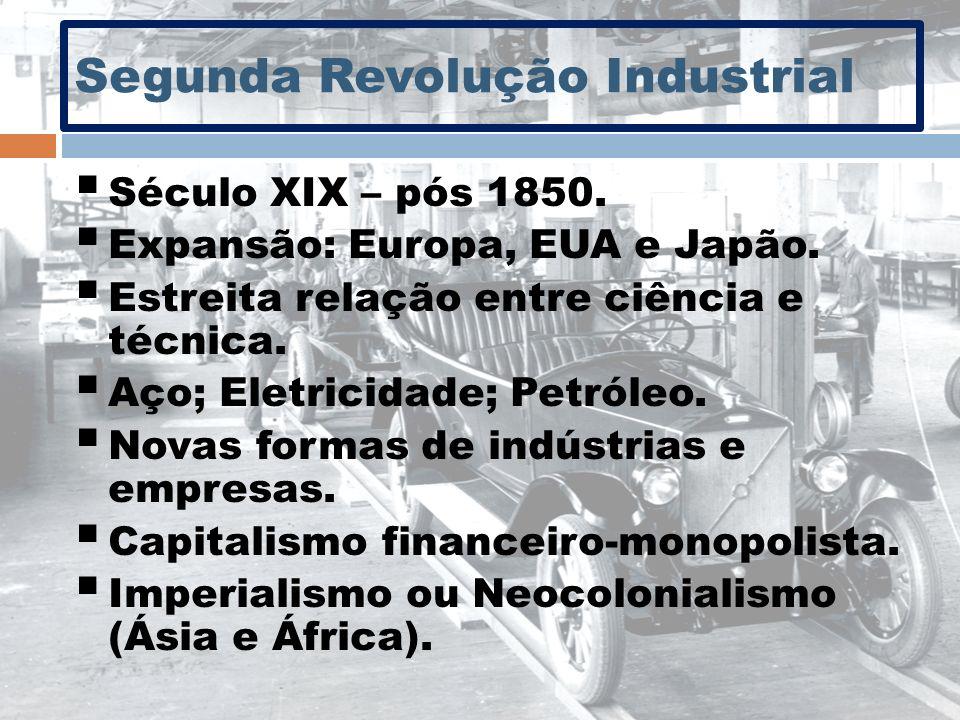 Segunda Revolução Industrial Século XIX – pós 1850. Expansão: Europa, EUA e Japão. Estreita relação entre ciência e técnica. Aço; Eletricidade; Petról