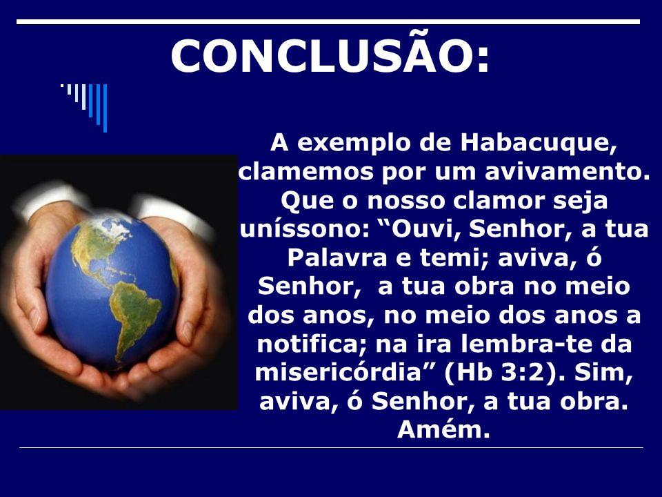 CONCLUSÃO: A exemplo de Habacuque, clamemos por um avivamento. Que o nosso clamor seja uníssono: Ouvi, Senhor, a tua Palavra e temi; aviva, ó Senhor,