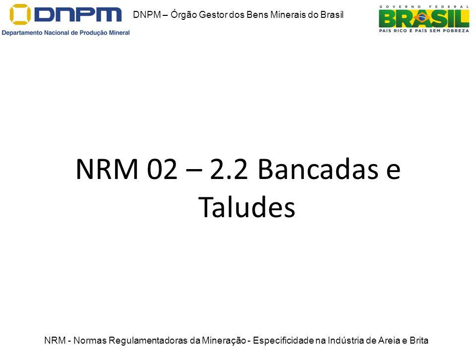 NRM 02 – 2.2 Bancadas e Taludes DNPM – Órgão Gestor dos Bens Minerais do Brasil NRM - Normas Regulamentadoras da Mineração - Especificidade na Indústr