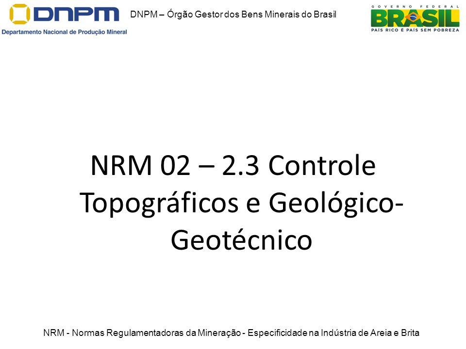 NRM 02 – 2.3 Controle Topográficos e Geológico- Geotécnico DNPM – Órgão Gestor dos Bens Minerais do Brasil NRM - Normas Regulamentadoras da Mineração