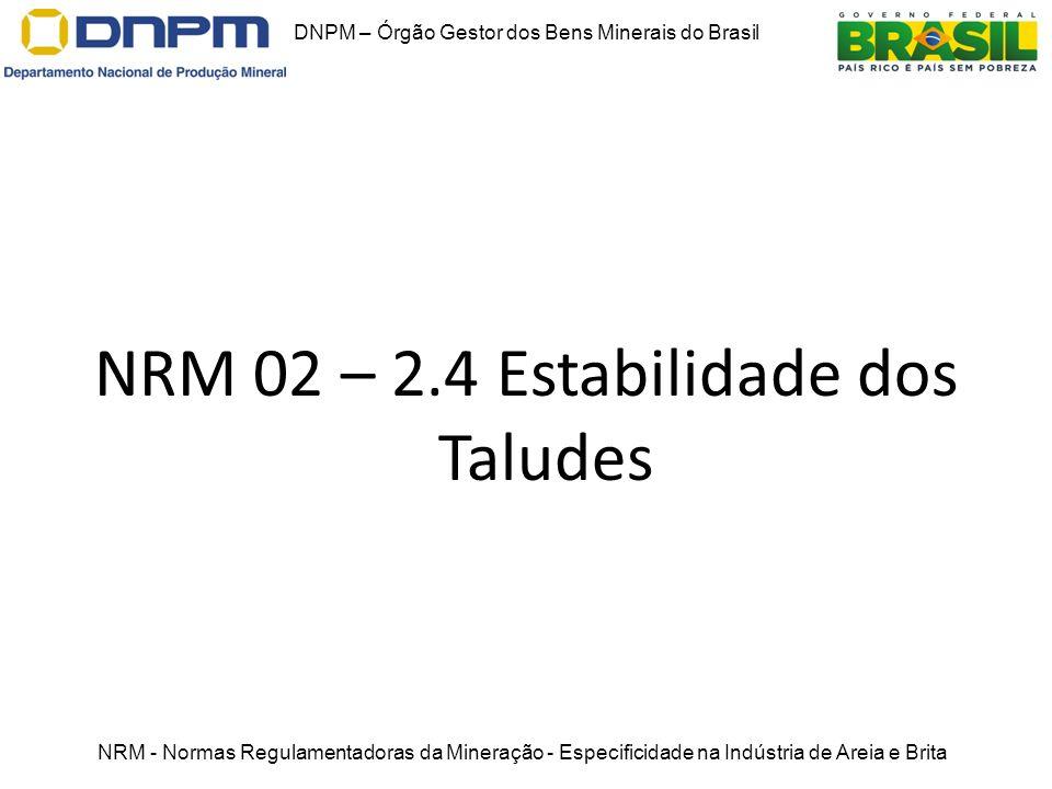NRM 02 – 2.4 Estabilidade dos Taludes DNPM – Órgão Gestor dos Bens Minerais do Brasil NRM - Normas Regulamentadoras da Mineração - Especificidade na I