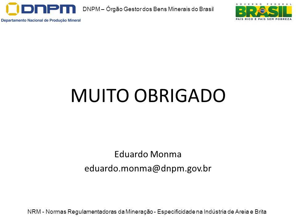 MUITO OBRIGADO Eduardo Monma eduardo.monma@dnpm.gov.br DNPM – Órgão Gestor dos Bens Minerais do Brasil NRM - Normas Regulamentadoras da Mineração - Es