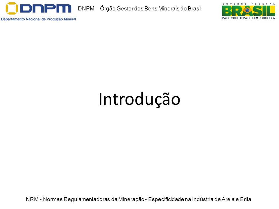 Introdução DNPM – Órgão Gestor dos Bens Minerais do Brasil NRM - Normas Regulamentadoras da Mineração - Especificidade na Indústria de Areia e Brita