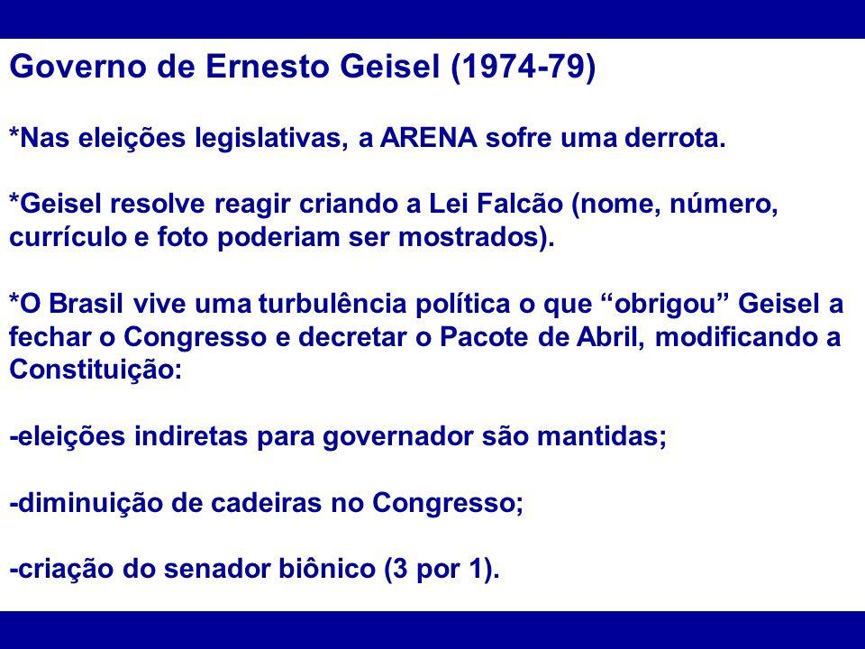 Governo de Ernesto Geisel (1974-79) *Nas eleições legislativas, a ARENA sofre uma derrota. *Geisel resolve reagir criando a Lei Falcão (nome, número,