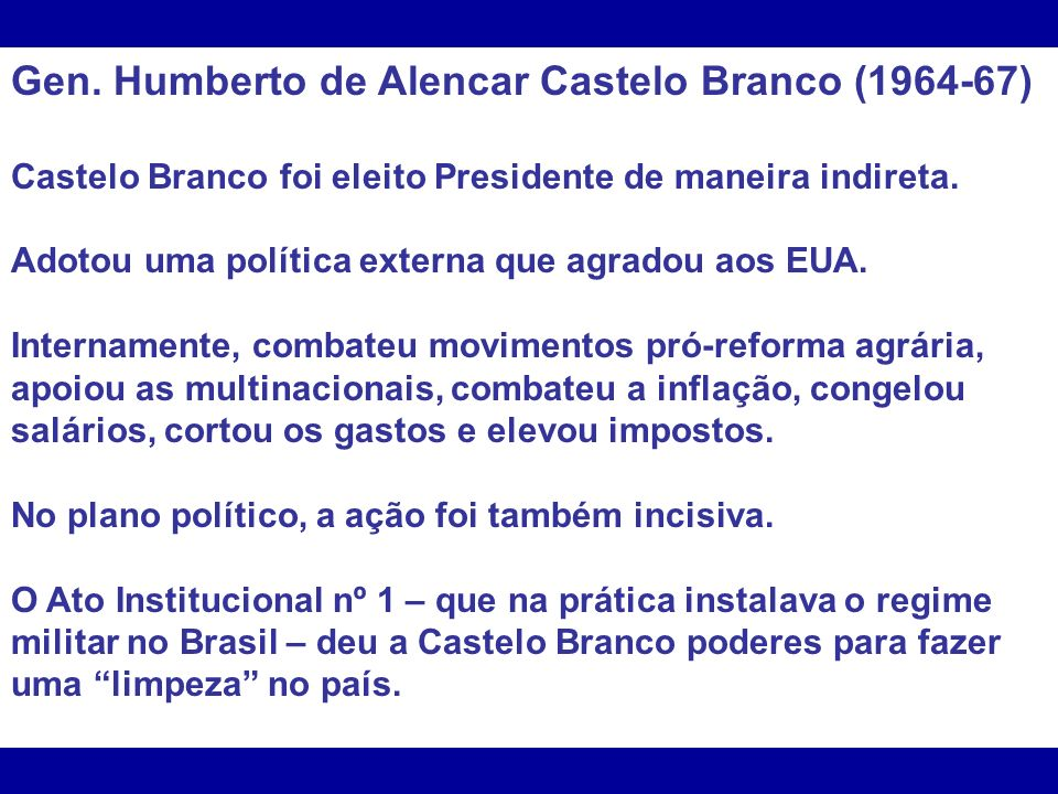Gen. Humberto de Alencar Castelo Branco (1964-67) Castelo Branco foi eleito Presidente de maneira indireta. Adotou uma política externa que agradou ao