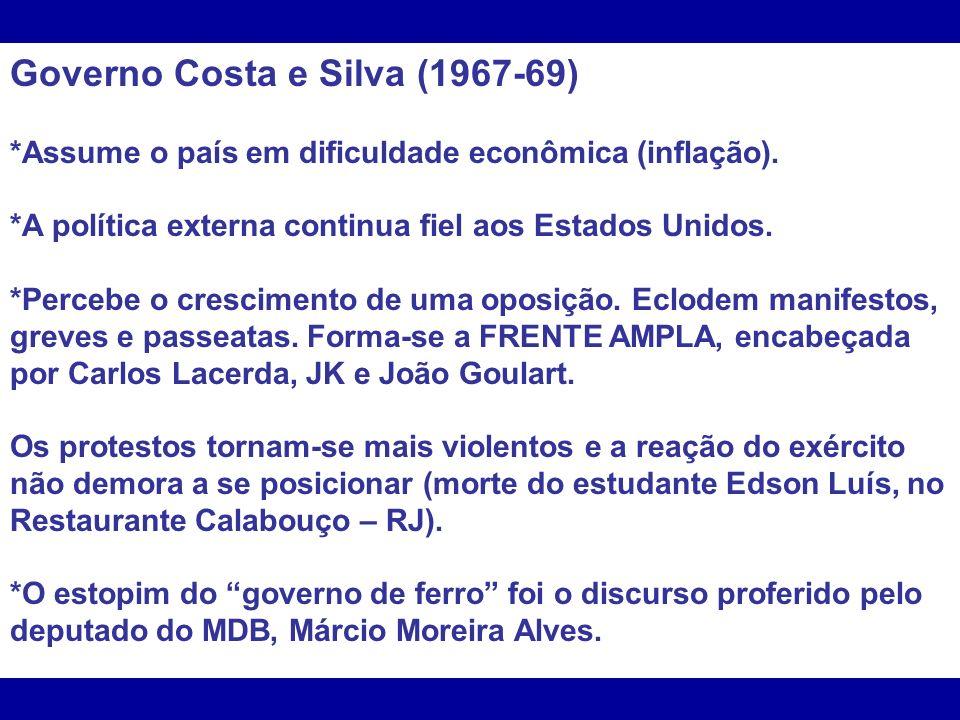Governo Costa e Silva (1967-69) *Assume o país em dificuldade econômica (inflação). *A política externa continua fiel aos Estados Unidos. *Percebe o c