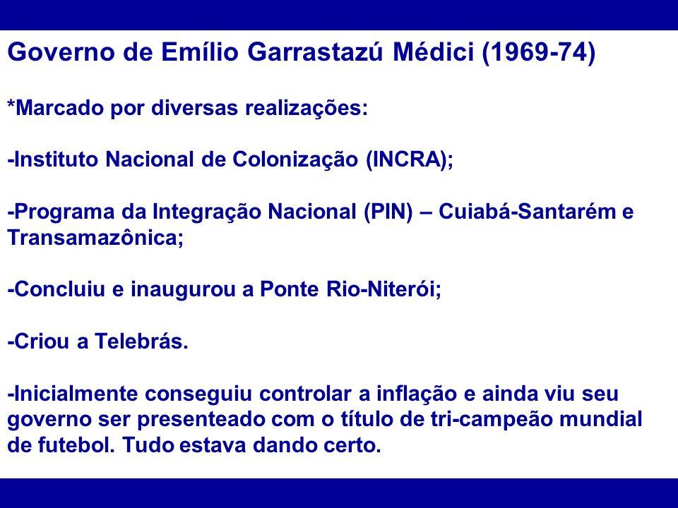 Governo de Emílio Garrastazú Médici (1969-74) *Marcado por diversas realizações: -Instituto Nacional de Colonização (INCRA); -Programa da Integração N