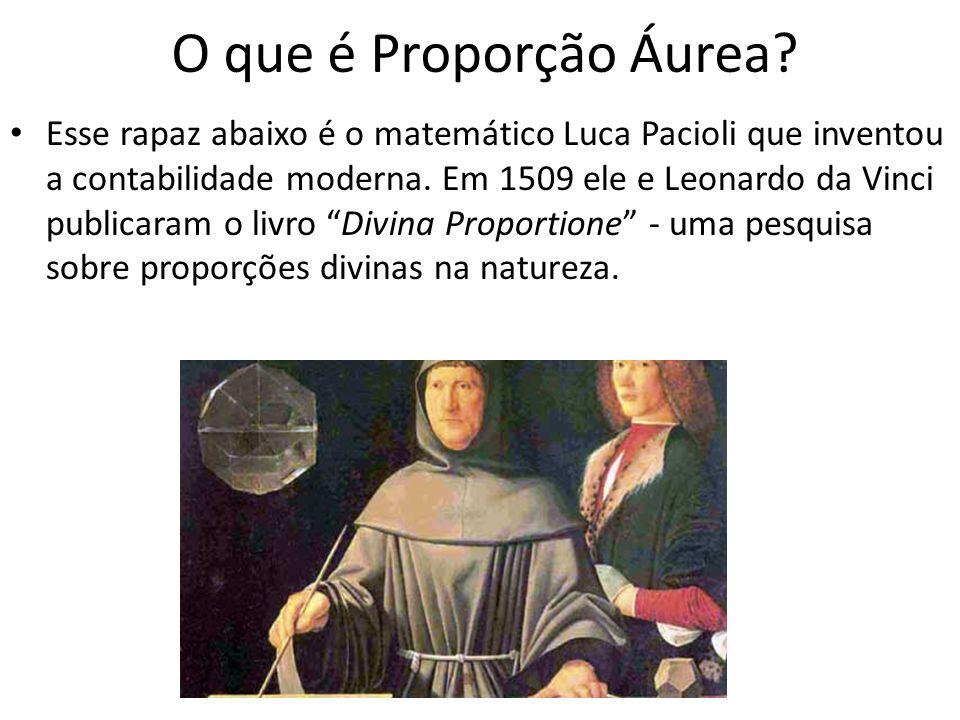 O que é Proporção Áurea? Esse rapaz abaixo é o matemático Luca Pacioli que inventou a contabilidade moderna. Em 1509 ele e Leonardo da Vinci publicara