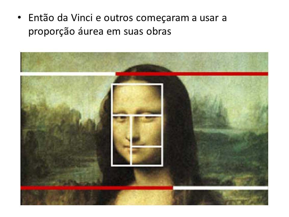 Então da Vinci e outros começaram a usar a proporção áurea em suas obras