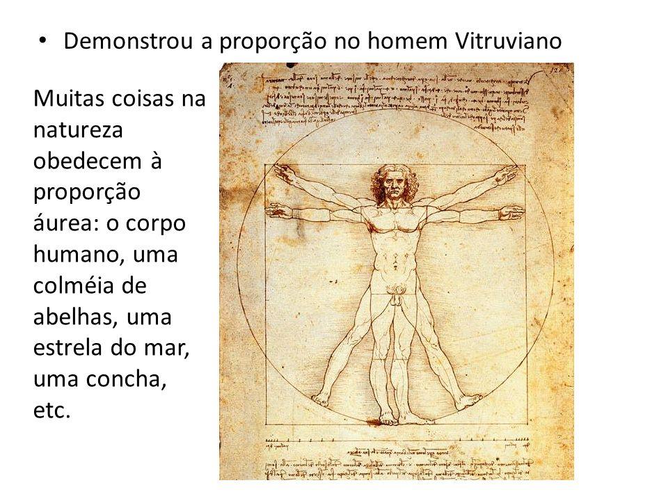 Demonstrou a proporção no homem Vitruviano Muitas coisas na natureza obedecem à proporção áurea: o corpo humano, uma colméia de abelhas, uma estrela d