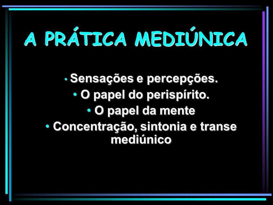 A PRÁTICA MEDIÚNICA Sensações e percepções. Sensações e percepções. O papel do perispírito. O papel do perispírito. O papel da mente O papel da mente