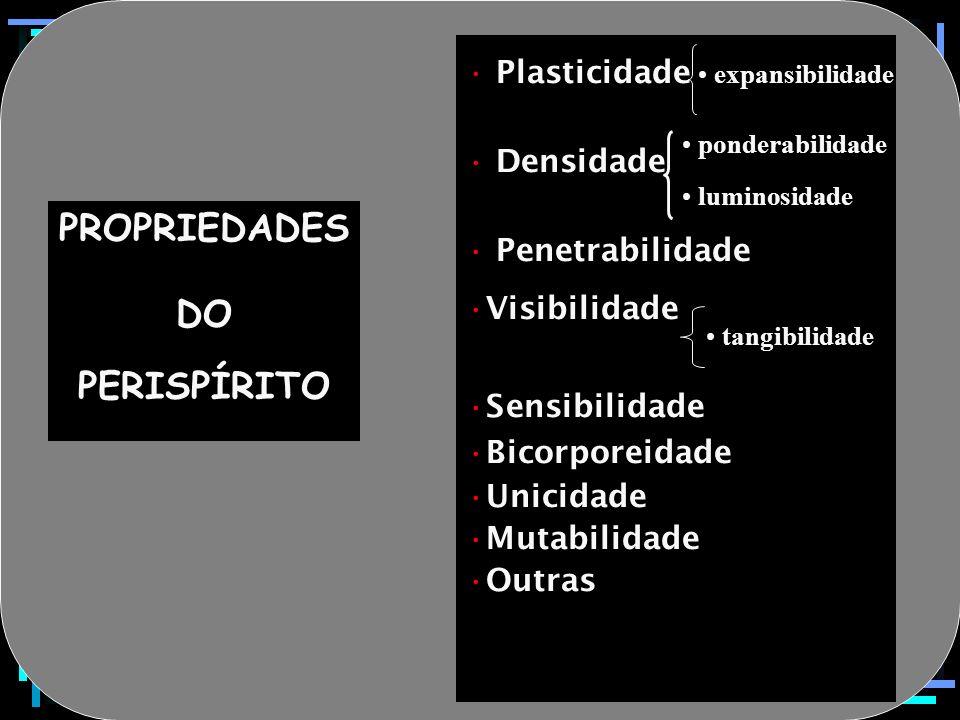 PROPRIEDADES DO PERISPÍRITO Plasticidade Densidade Penetrabilidade Visibilidade Sensibilidade Bicorporeidade Unicidade Mutabilidade Outras ponderabili