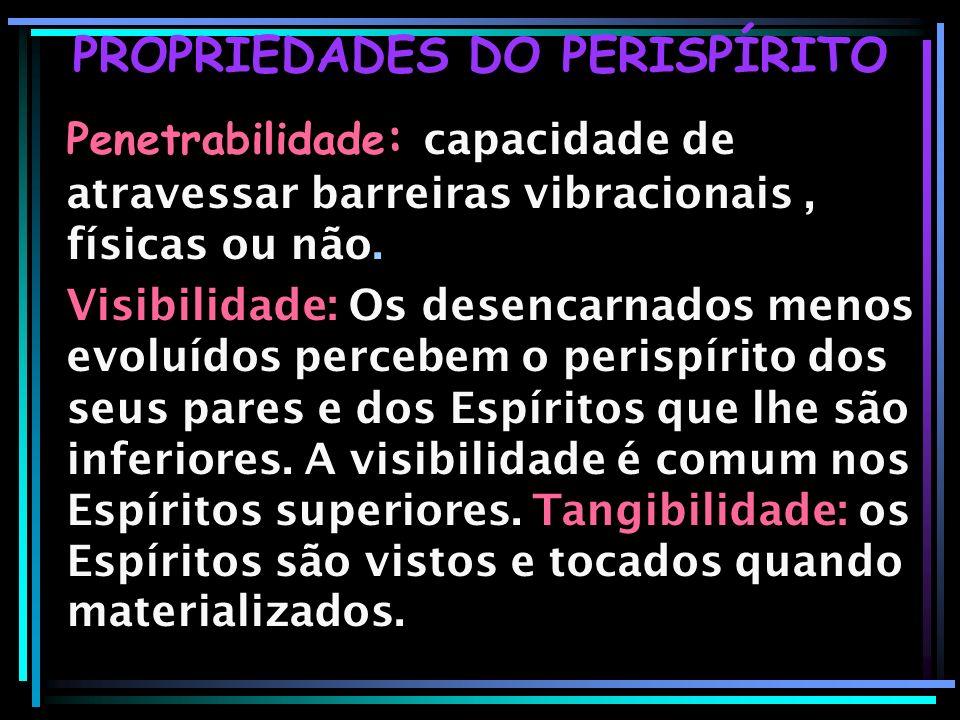 PROPRIEDADES DO PERISPÍRITO Penetrabilidade : capacidade de atravessar barreiras vibracionais, físicas ou não. Visibilidade: Os desencarnados menos ev
