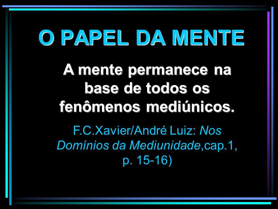O PAPEL DA MENTE A mente permanece na base de todos os fenômenos mediúnicos. F.C.Xavier/André Luiz: Nos Domínios da Mediunidade,cap.1, p. 15-16)