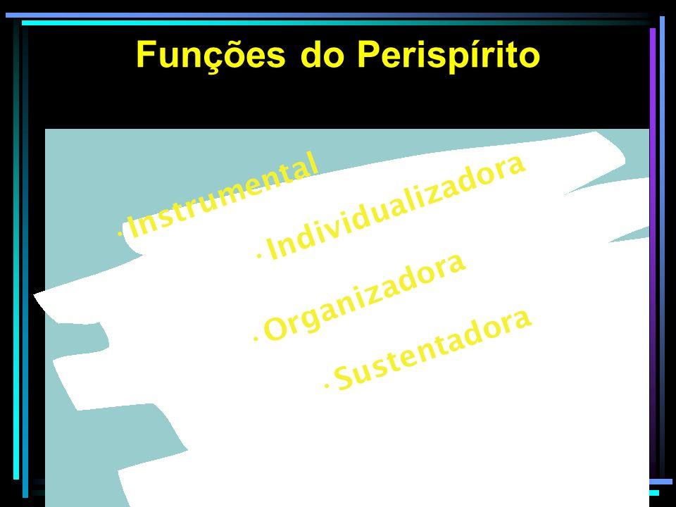 Funções do Perispírito Instrumental Individualizadora Organizadora Sustentadora