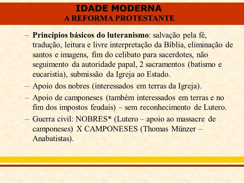 IDADE MODERNA A REFORMA PROTESTANTE IDADE MODERNA A REFORMA PROTESTANTE –Princípios básicos do luteranismo: salvação pela fé, tradução, leitura e livr