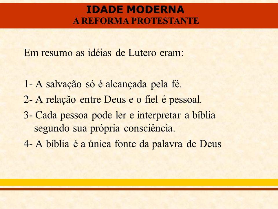 IDADE MODERNA A REFORMA PROTESTANTE IDADE MODERNA A REFORMA PROTESTANTE Em resumo as idéias de Lutero eram: 1- A salvação só é alcançada pela fé. 2- A