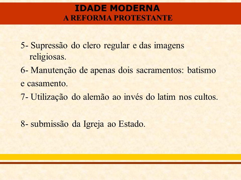 IDADE MODERNA A REFORMA PROTESTANTE IDADE MODERNA A REFORMA PROTESTANTE 5- Supressão do clero regular e das imagens religiosas. 6- Manutenção de apena