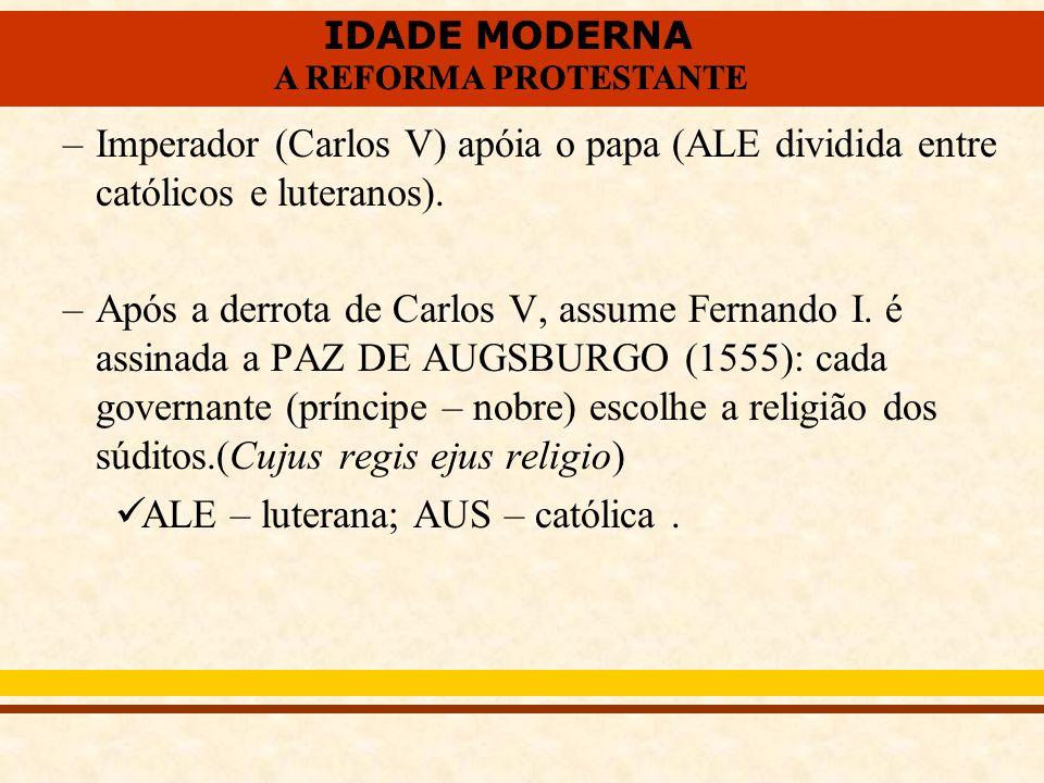 IDADE MODERNA A REFORMA PROTESTANTE IDADE MODERNA A REFORMA PROTESTANTE –Imperador (Carlos V) apóia o papa (ALE dividida entre católicos e luteranos).