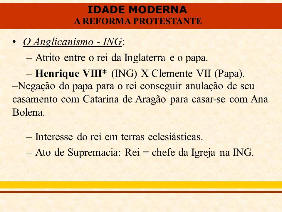 IDADE MODERNA A REFORMA PROTESTANTE IDADE MODERNA A REFORMA PROTESTANTE O Anglicanismo - ING: –Atrito entre o rei da Inglaterra e o papa. –Henrique VI