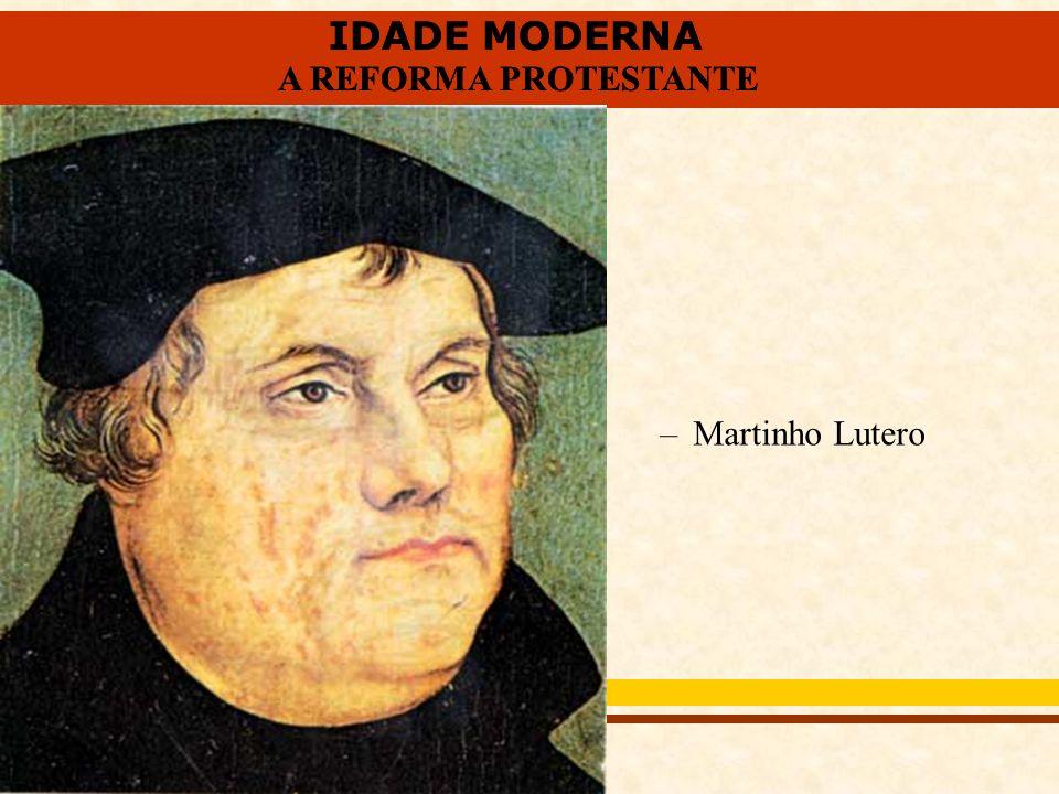 IDADE MODERNA A REFORMA PROTESTANTE IDADE MODERNA A REFORMA PROTESTANTE –Martinho Lutero