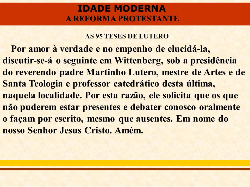 IDADE MODERNA A REFORMA PROTESTANTE IDADE MODERNA A REFORMA PROTESTANTE –AS 95 TESES DE LUTERO Por amor à verdade e no empenho de elucidá-la, discutir