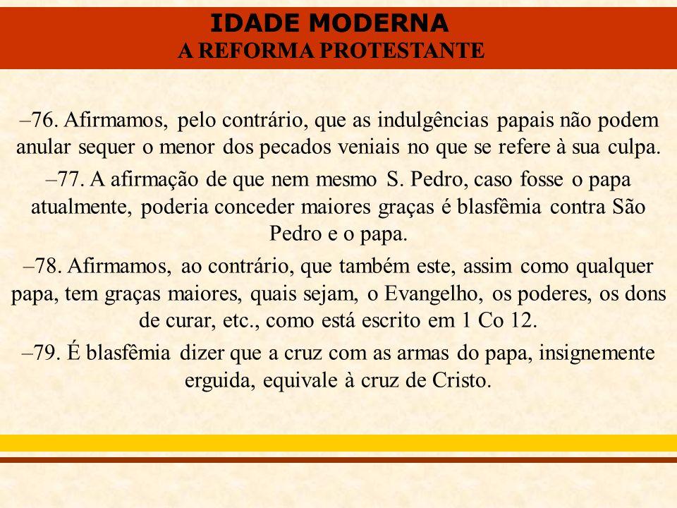 IDADE MODERNA A REFORMA PROTESTANTE IDADE MODERNA A REFORMA PROTESTANTE –76. Afirmamos, pelo contrário, que as indulgências papais não podem anular se
