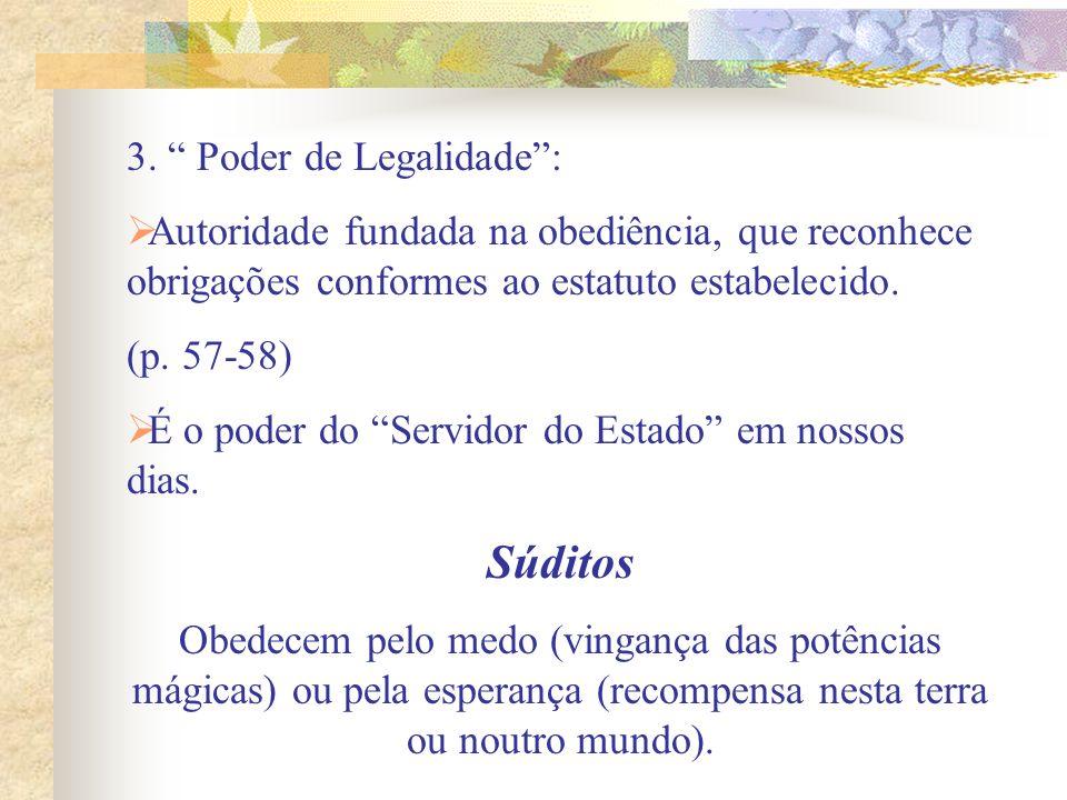 3. Poder de Legalidade: Autoridade fundada na obediência, que reconhece obrigações conformes ao estatuto estabelecido. (p. 57-58) É o poder do Servido