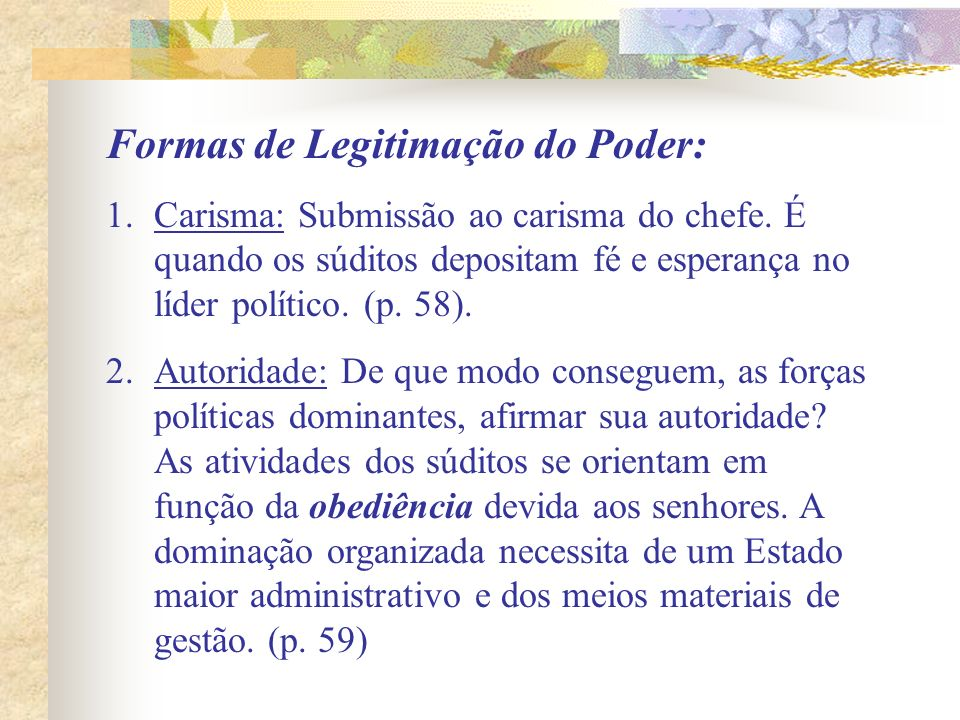 Formas de Legitimação do Poder: 1.Carisma: Submissão ao carisma do chefe. É quando os súditos depositam fé e esperança no líder político. (p. 58). 2.A