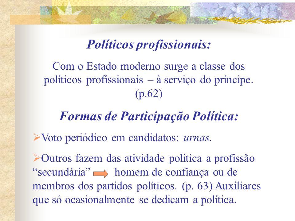 Políticos profissionais: Com o Estado moderno surge a classe dos políticos profissionais – à serviço do príncipe. (p.62) Formas de Participação Políti
