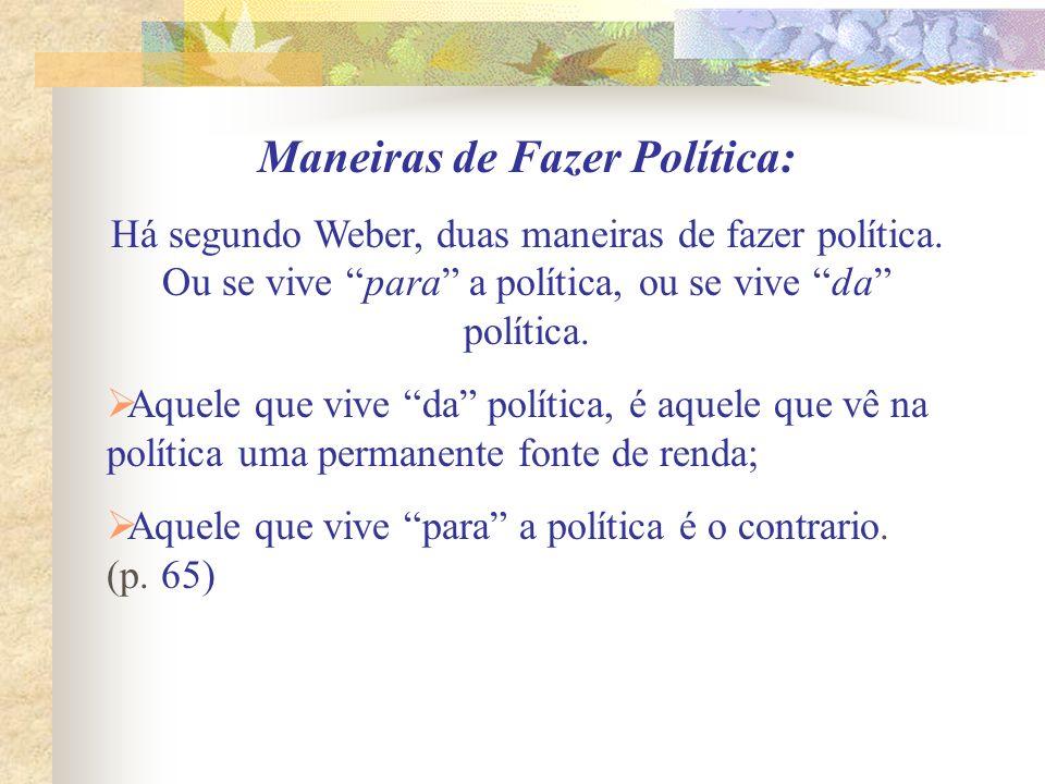 Maneiras de Fazer Política: Há segundo Weber, duas maneiras de fazer política. Ou se vive para a política, ou se vive da política. Aquele que vive da
