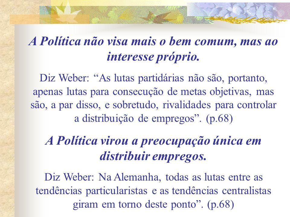 A Política não visa mais o bem comum, mas ao interesse próprio. Diz Weber: As lutas partidárias não são, portanto, apenas lutas para consecução de met