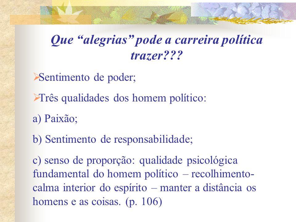 Que alegrias pode a carreira política trazer??? Sentimento de poder; Três qualidades dos homem político: a) Paixão; b) Sentimento de responsabilidade;