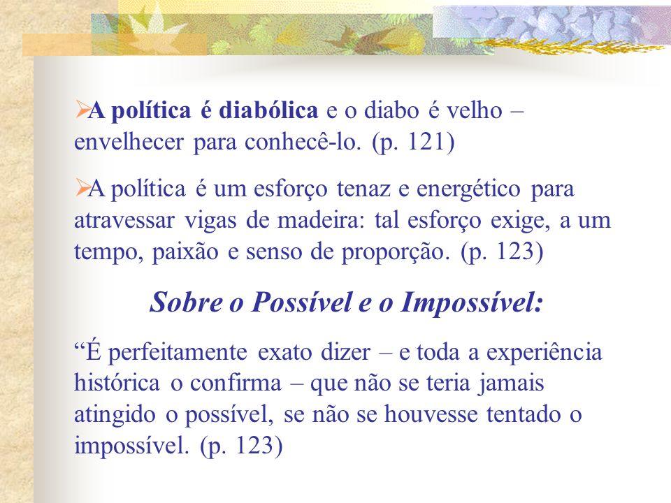 A política é diabólica e o diabo é velho – envelhecer para conhecê-lo. (p. 121) A política é um esforço tenaz e energético para atravessar vigas de ma