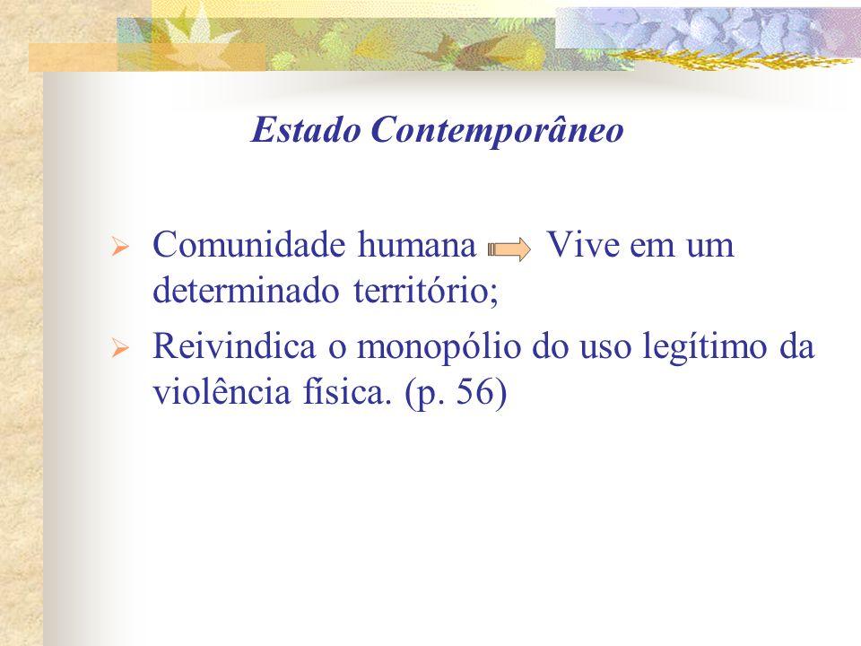 Estado Contemporâneo Comunidade humana Vive em um determinado território; Reivindica o monopólio do uso legítimo da violência física. (p. 56)