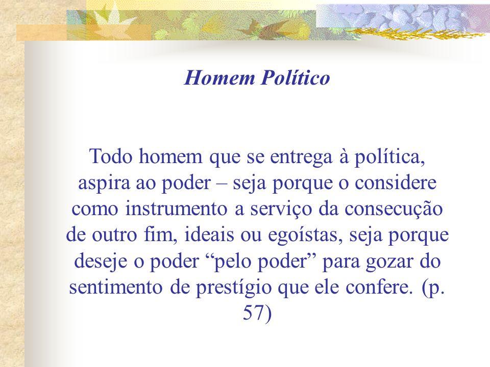 Homem Político Todo homem que se entrega à política, aspira ao poder – seja porque o considere como instrumento a serviço da consecução de outro fim,