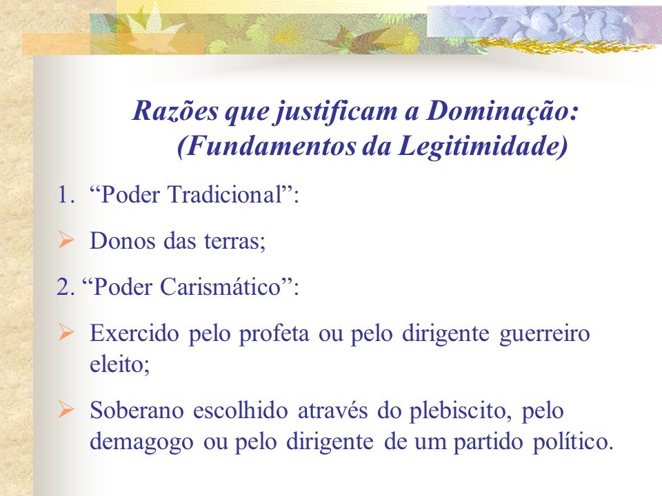 Razões que justificam a Dominação: (Fundamentos da Legitimidade) 1.Poder Tradicional: Donos das terras; 2. Poder Carismático: Exercido pelo profeta ou
