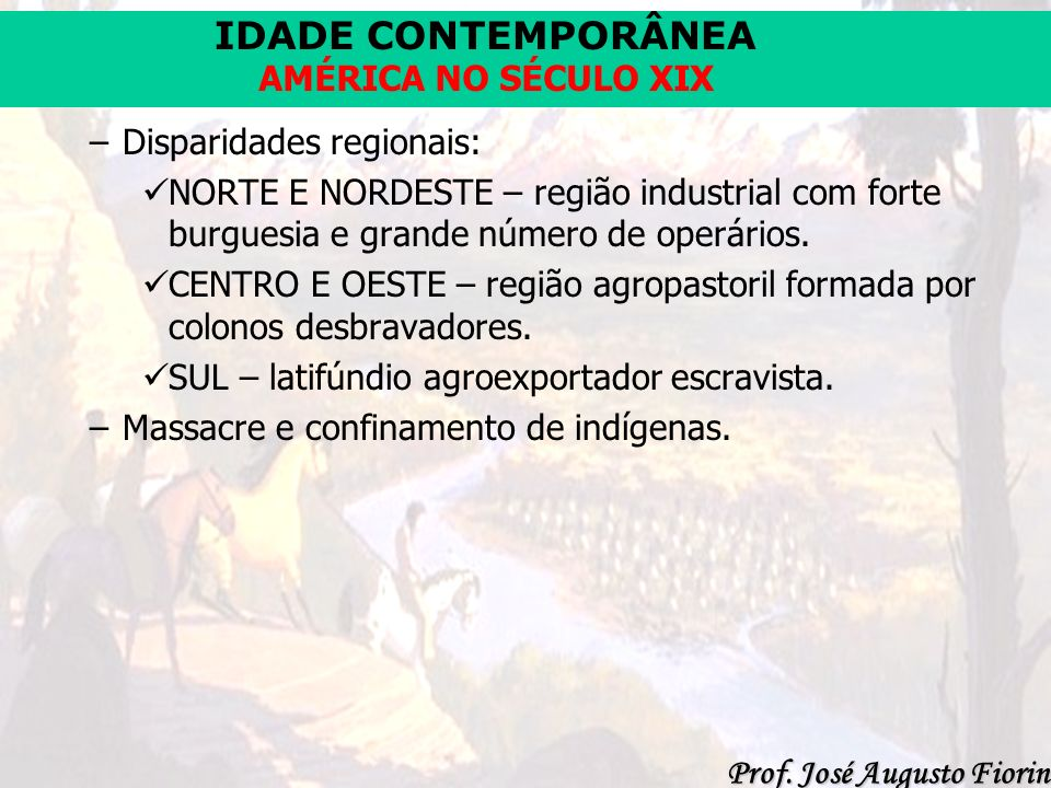 IDADE CONTEMPORÂNEA Prof. José Augusto Fiorin AMÉRICA NO SÉCULO XIX –D–Disparidades regionais: NORTE E NORDESTE – região industrial com forte burguesi