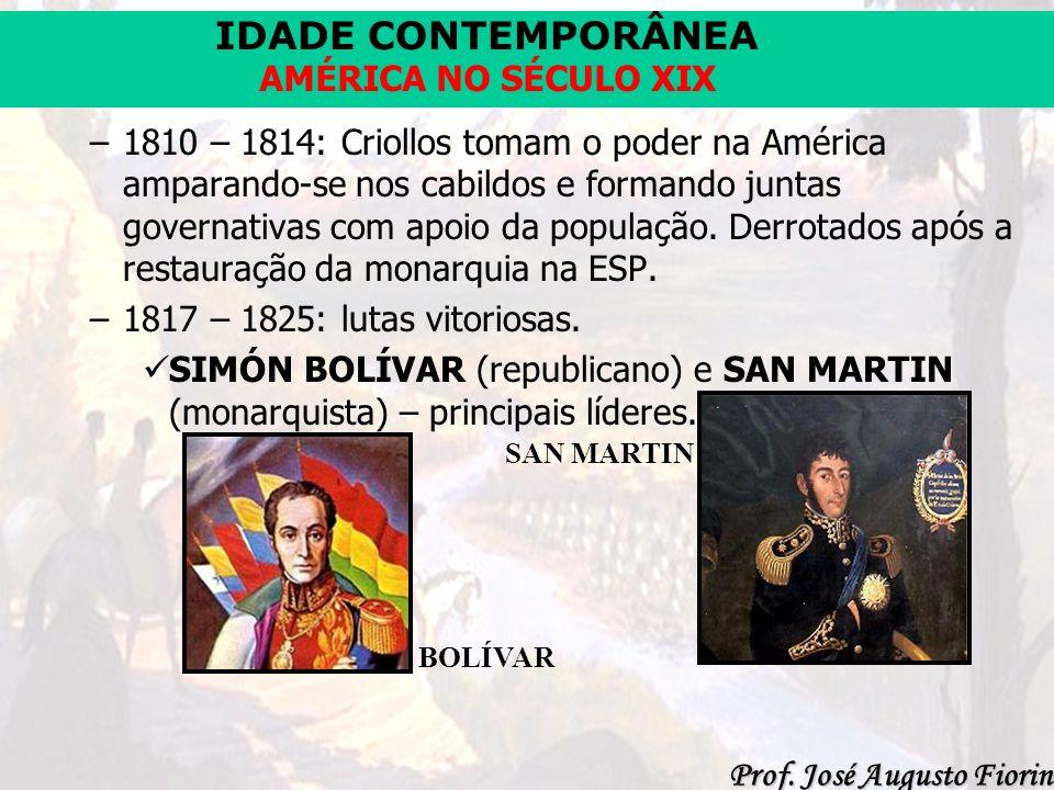 IDADE CONTEMPORÂNEA Prof. José Augusto Fiorin AMÉRICA NO SÉCULO XIX –1810 – 1814: Criollos tomam o poder na América amparando-se nos cabildos e forman