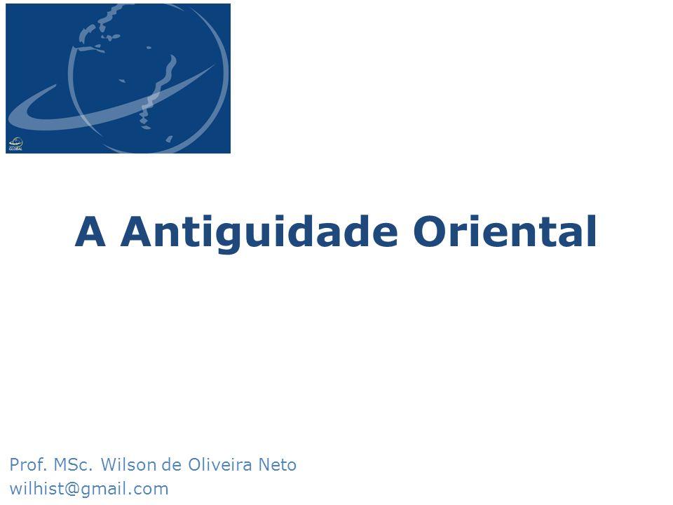 A Antiguidade Oriental Prof. MSc. Wilson de Oliveira Neto wilhist@gmail.com