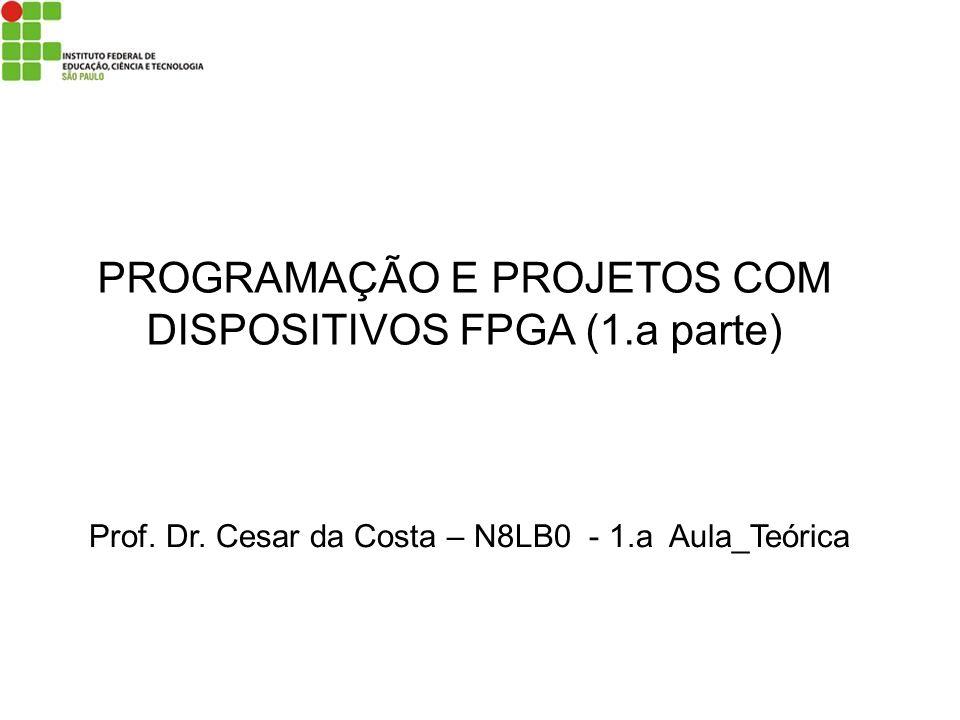 PROGRAMAÇÃO E PROJETOS COM DISPOSITIVOS FPGA (1.a parte) Prof. Dr. Cesar da Costa – N8LB0 - 1.a Aula_Teórica