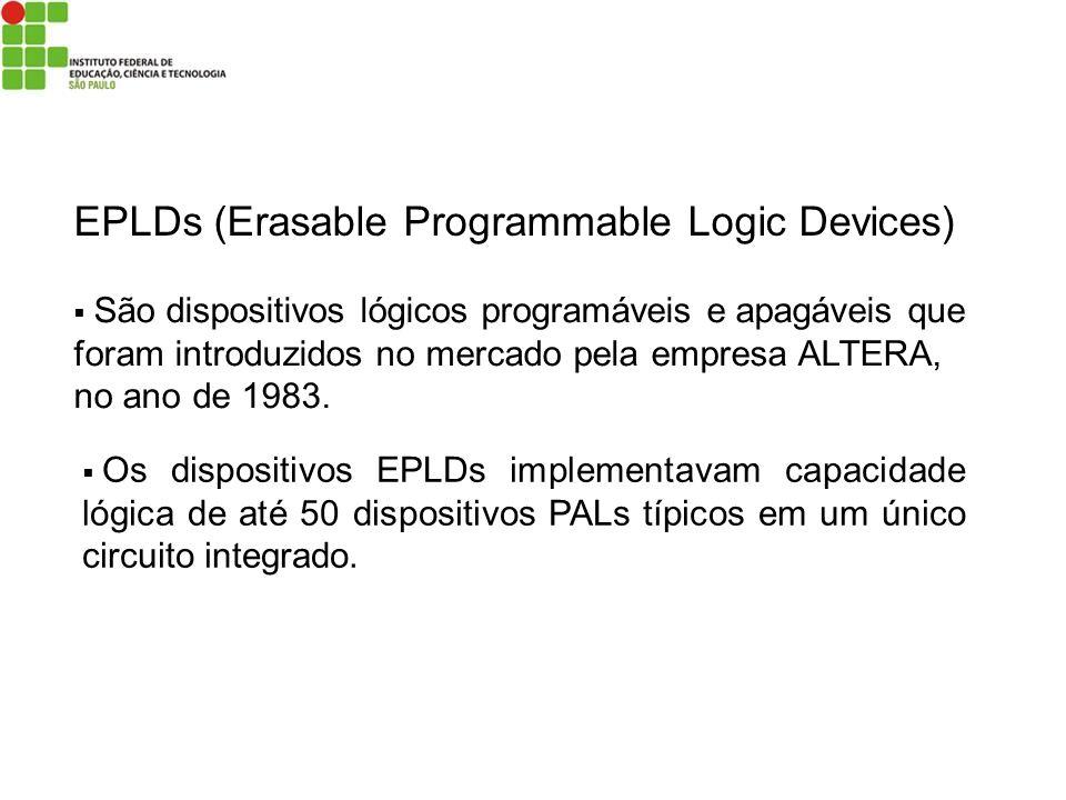 EPLDs (Erasable Programmable Logic Devices) São dispositivos lógicos programáveis e apagáveis que foram introduzidos no mercado pela empresa ALTERA, n